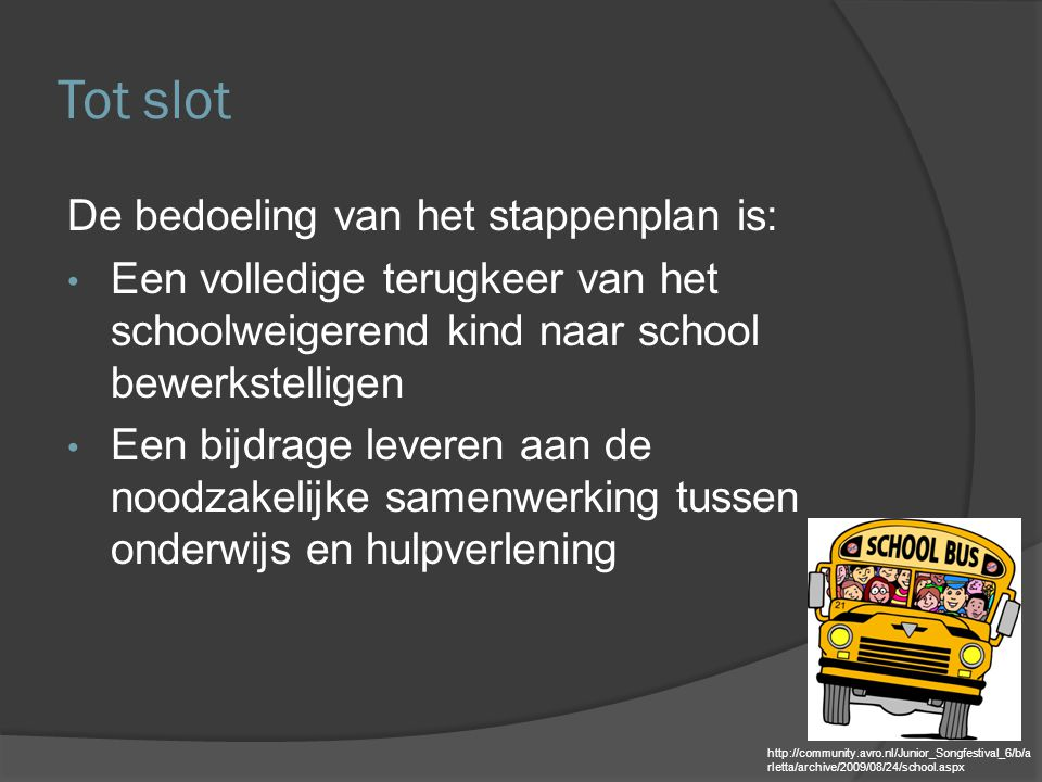 Tot slot De bedoeling van het stappenplan is: Een volledige terugkeer van het schoolweigerend kind naar school bewerkstelligen Een bijdrage leveren aa