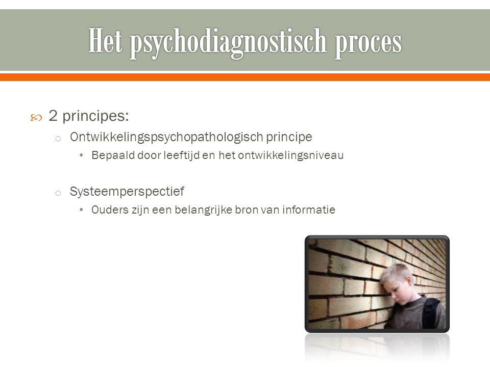  2 principes: o Ontwikkelingspsychopathologisch principe Bepaald door leeftijd en het ontwikkelingsniveau o Systeemperspectief Ouders zijn een belangrijke bron van informatie