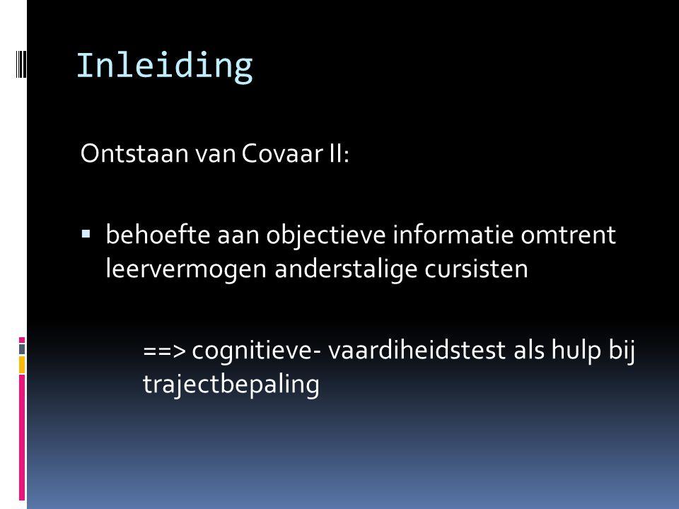 Inleiding Ontstaan van Covaar II:  behoefte aan objectieve informatie omtrent leervermogen anderstalige cursisten ==> cognitieve- vaardiheidstest als hulp bij trajectbepaling