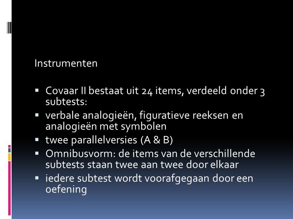 Instrumenten  Covaar II bestaat uit 24 items, verdeeld onder 3 subtests:  verbale analogieën, figuratieve reeksen en analogieën met symbolen  twee parallelversies (A & B)  Omnibusvorm: de items van de verschillende subtests staan twee aan twee door elkaar  iedere subtest wordt voorafgegaan door een oefening