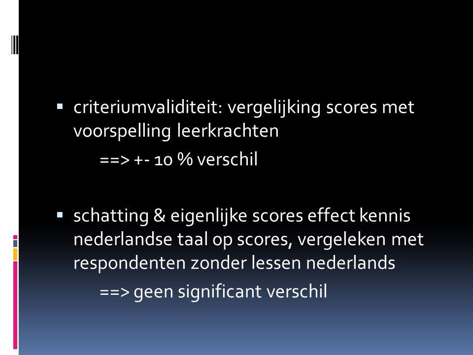  criteriumvaliditeit: vergelijking scores met voorspelling leerkrachten ==> +- 10 % verschil  schatting & eigenlijke scores effect kennis nederlandse taal op scores, vergeleken met respondenten zonder lessen nederlands ==> geen significant verschil
