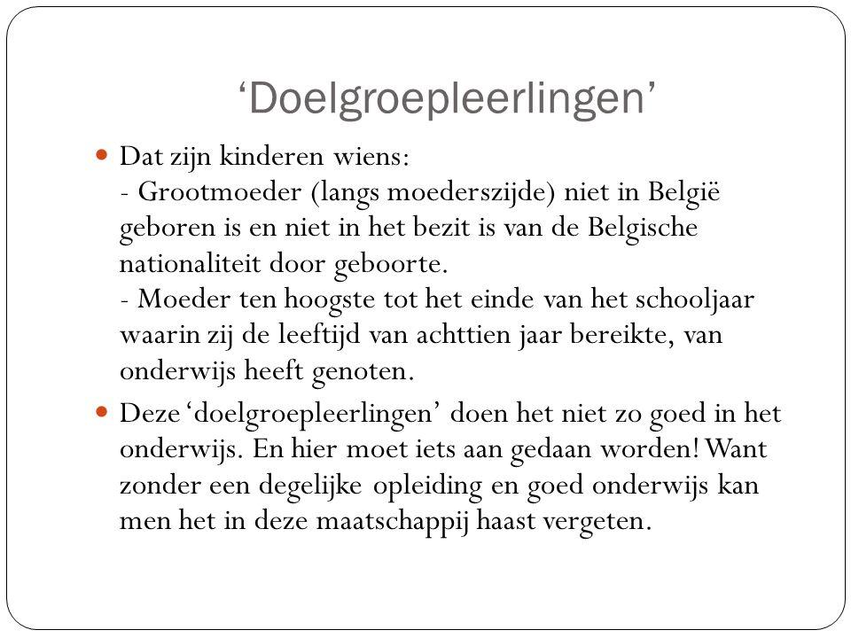 'Doelgroepleerlingen' Dat zijn kinderen wiens: - Grootmoeder (langs moederszijde) niet in België geboren is en niet in het bezit is van de Belgische n