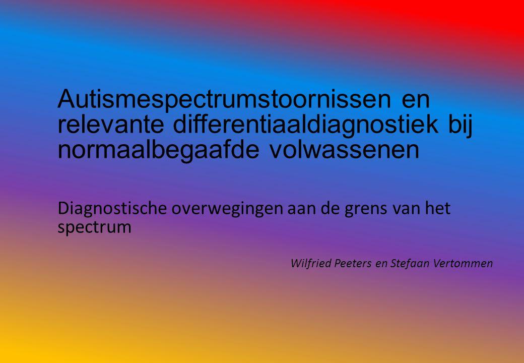 Autismespectrumstoornissen en relevante differentiaaldiagnostiek bij normaalbegaafde volwassenen Diagnostische overwegingen aan de grens van het spectrum Wilfried Peeters en Stefaan Vertommen
