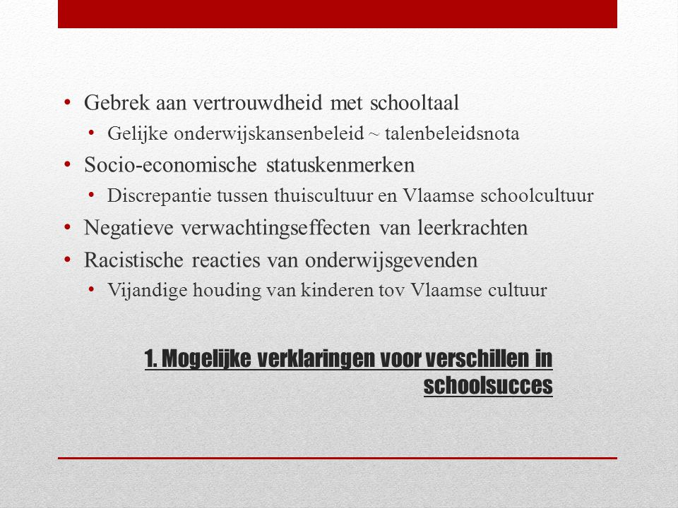 1. Mogelijke verklaringen voor verschillen in schoolsucces Gebrek aan vertrouwdheid met schooltaal Gelijke onderwijskansenbeleid ~ talenbeleidsnota So
