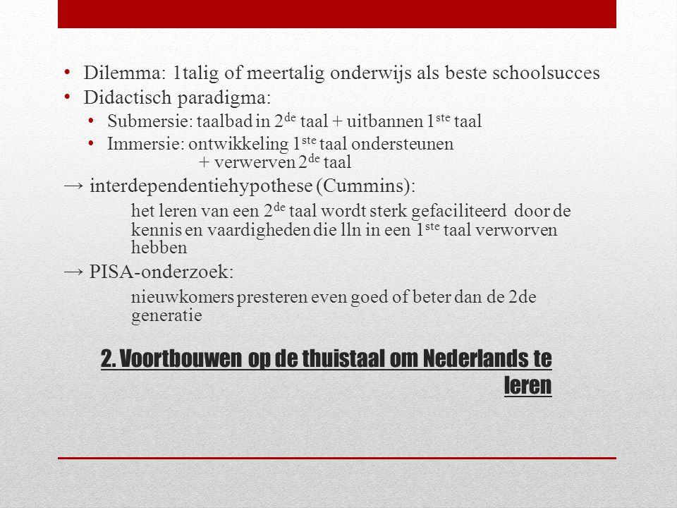 2. Voortbouwen op de thuistaal om Nederlands te leren Dilemma: 1talig of meertalig onderwijs als beste schoolsucces Didactisch paradigma: Submersie: t