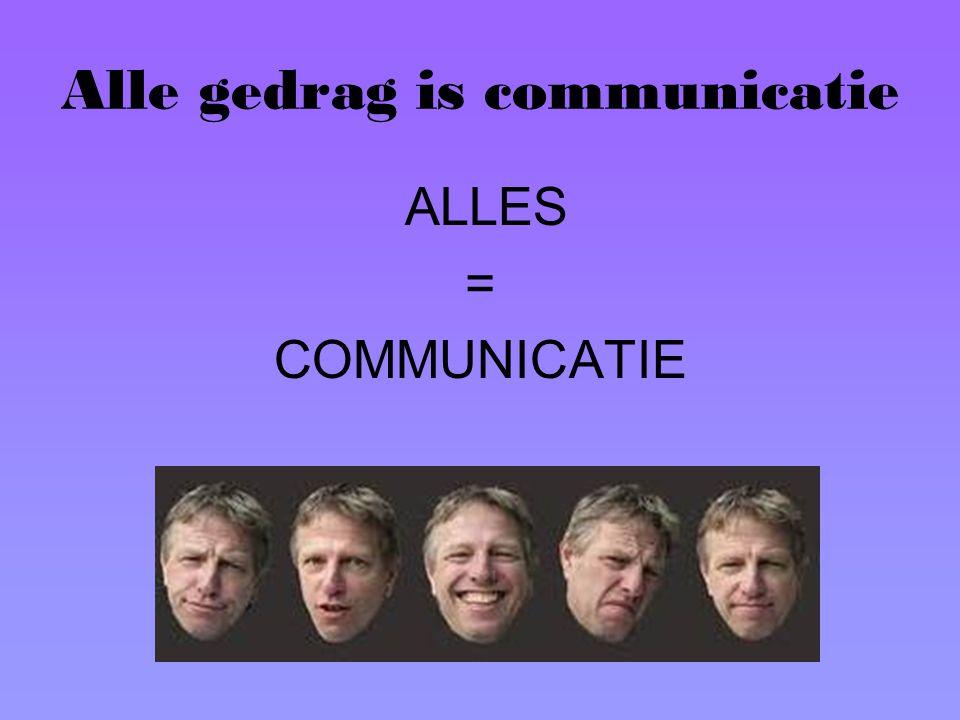 Alle gedrag is communicatie ALLES = COMMUNICATIE