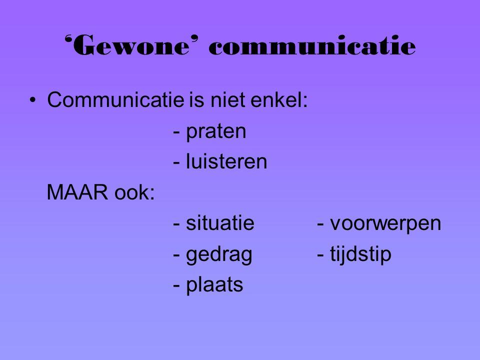 'Gewone' communicatie Communicatie is niet enkel: - praten - luisteren MAAR ook: - situatie- voorwerpen - gedrag- tijdstip - plaats