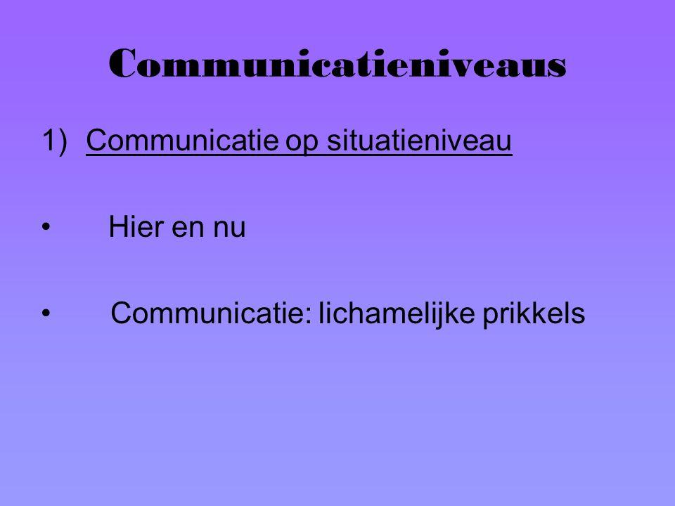 Communicatieniveaus 1)Communicatie op situatieniveau Hier en nu Communicatie: lichamelijke prikkels
