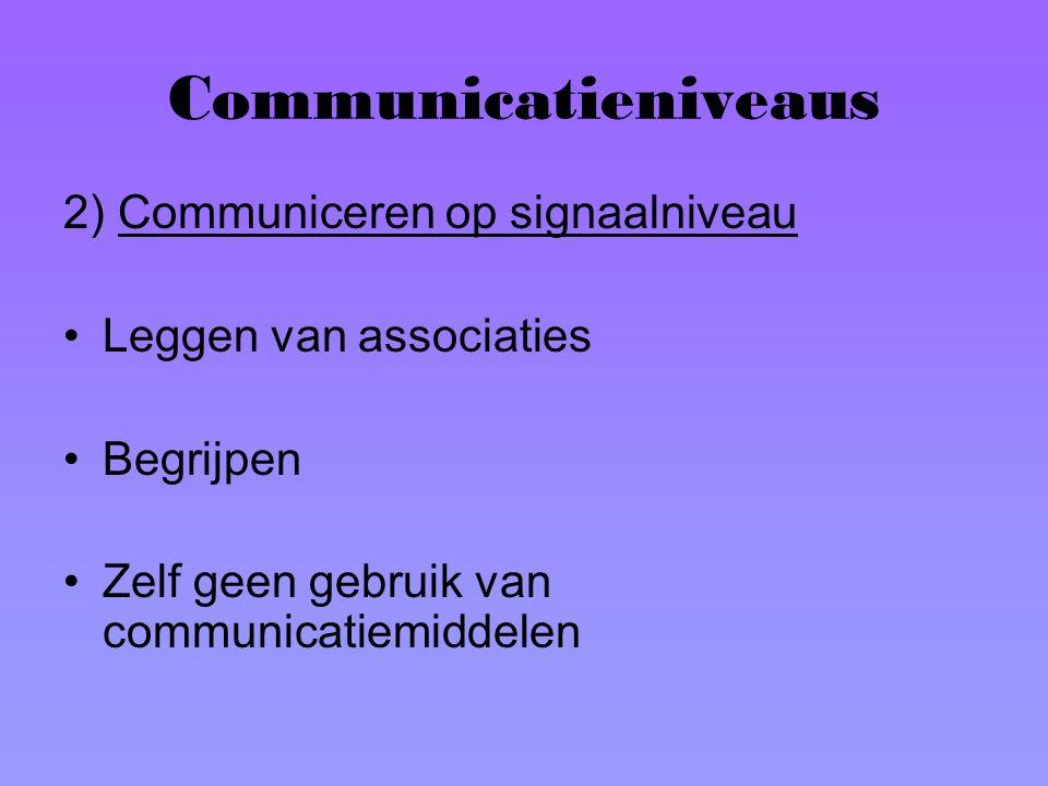 Communicatieniveaus 2) Communiceren op signaalniveau Leggen van associaties Begrijpen Zelf geen gebruik van communicatiemiddelen