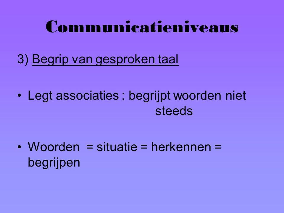 Communicatieniveaus 3) Begrip van gesproken taal Legt associaties : begrijpt woorden niet steeds Woorden = situatie = herkennen = begrijpen