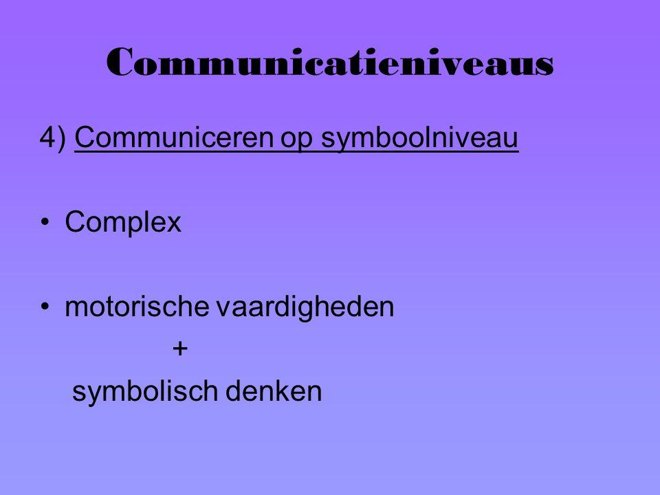 Communicatieniveaus 4) Communiceren op symboolniveau Complex motorische vaardigheden + symbolisch denken