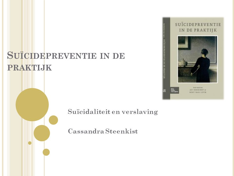 S UÏCIDEPREVENTIE IN DE PRAKTIJK Suïcidaliteit en verslaving Cassandra Steenkist