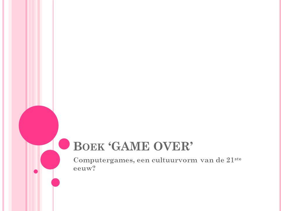 B OEK 'GAME OVER' Computergames, een cultuurvorm van de 21 ste eeuw?