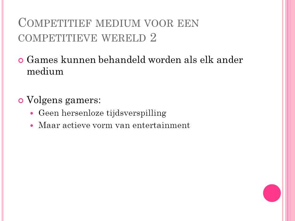 C OMPETITIEF MEDIUM VOOR EEN COMPETITIEVE WERELD 2 Games kunnen behandeld worden als elk ander medium Volgens gamers: Geen hersenloze tijdsverspilling