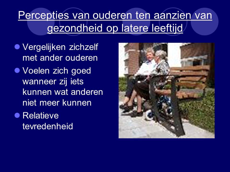 Percepties van ouderen ten aanzien van gezondheid op latere leeftijd Vergelijken zichzelf met ander ouderen Voelen zich goed wanneer zij iets kunnen wat anderen niet meer kunnen Relatieve tevredenheid