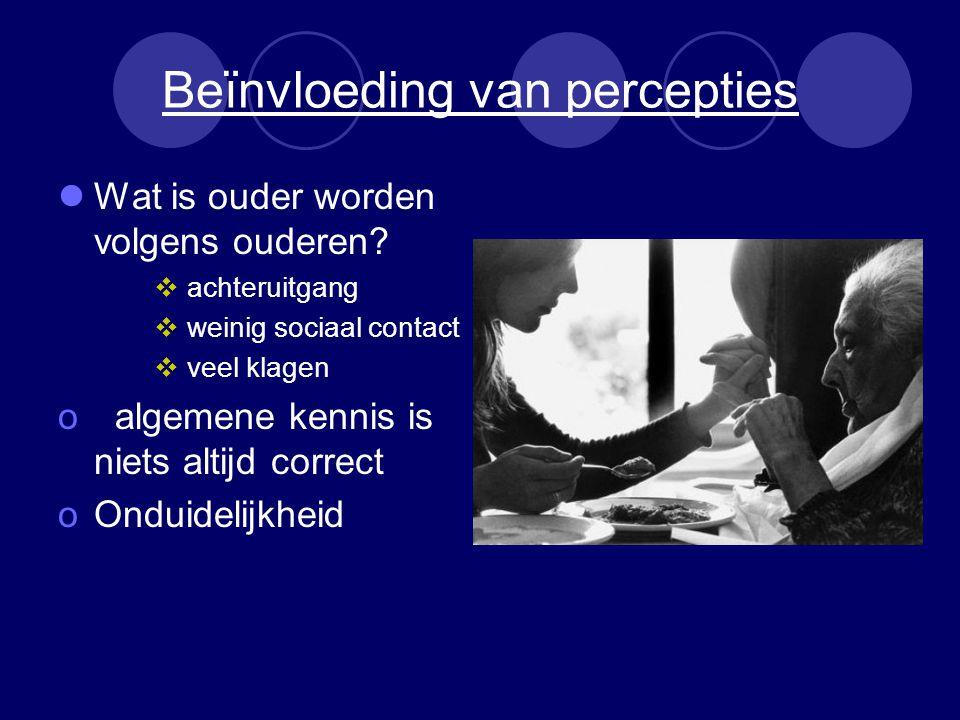 Beïnvloeding van percepties Wat is ouder worden volgens ouderen?  achteruitgang  weinig sociaal contact  veel klagen o algemene kennis is niets alt