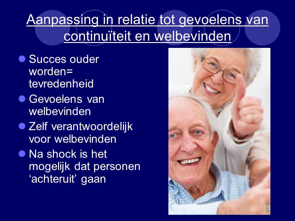 Aanpassing in relatie tot gevoelens van continuïteit en welbevinden Succes ouder worden= tevredenheid Gevoelens van welbevinden Zelf verantwoordelijk voor welbevinden Na shock is het mogelijk dat personen 'achteruit' gaan