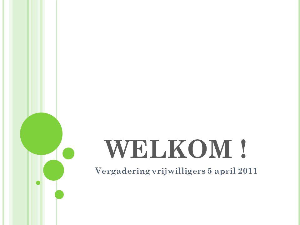 WELKOM ! Vergadering vrijwilligers 5 april 2011