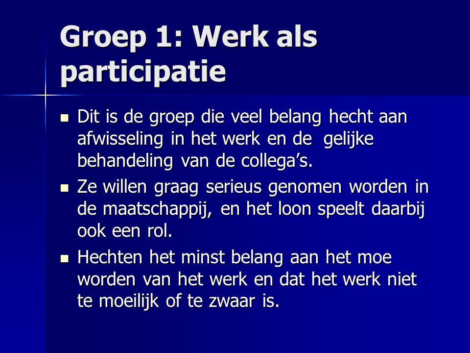 Groep 1: Werk als participatie Dit is de groep die veel belang hecht aan afwisseling in het werk en de gelijke behandeling van de collega's. Dit is de