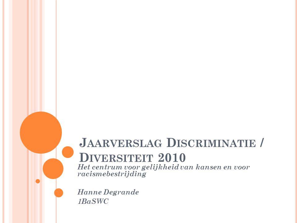 J AARVERSLAG D ISCRIMINATIE / D IVERSITEIT 2010 Het centrum voor gelijkheid van kansen en voor racismebestrijding Hanne Degrande 1BaSWC