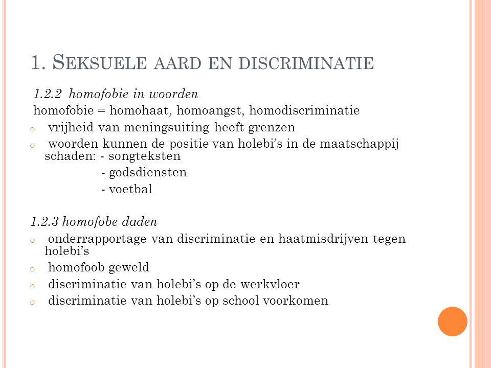 1. S EKSUELE AARD EN DISCRIMINATIE 1.2.2 homofobie in woorden homofobie = homohaat, homoangst, homodiscriminatie o vrijheid van meningsuiting heeft gr