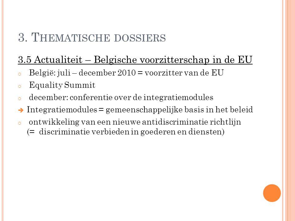 3. T HEMATISCHE DOSSIERS 3.5 Actualiteit – Belgische voorzitterschap in de EU o België: juli – december 2010 = voorzitter van de EU o Equality Summit