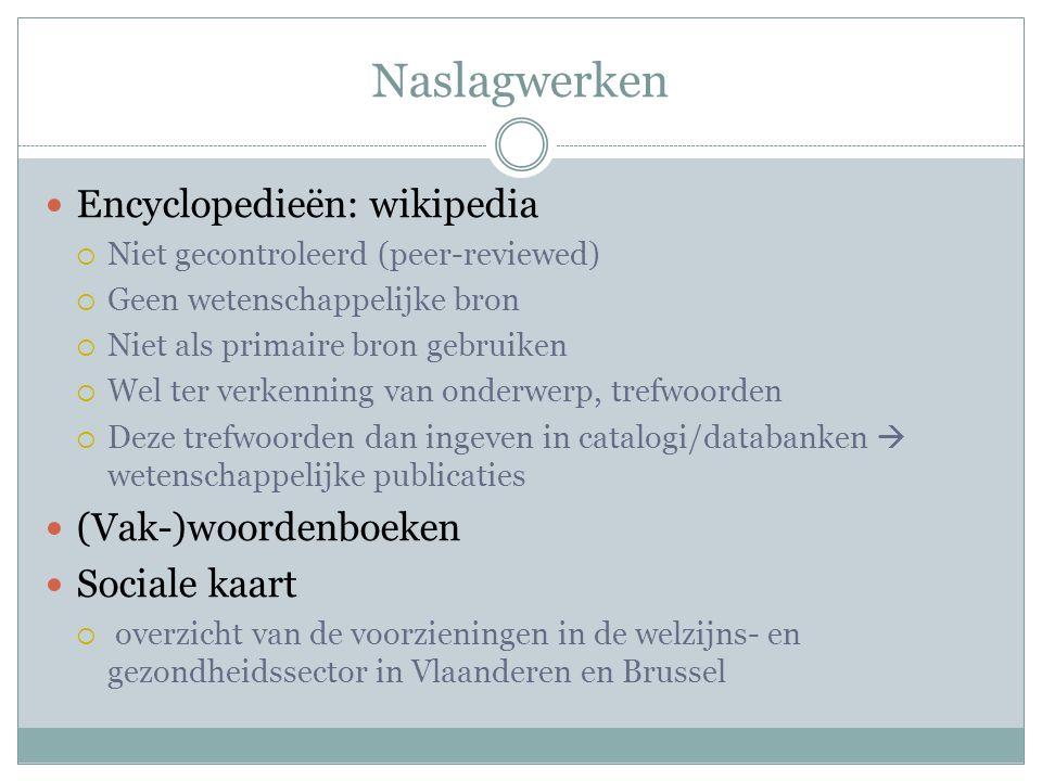 Naslagwerken Encyclopedieën: wikipedia  Niet gecontroleerd (peer-reviewed)  Geen wetenschappelijke bron  Niet als primaire bron gebruiken  Wel ter
