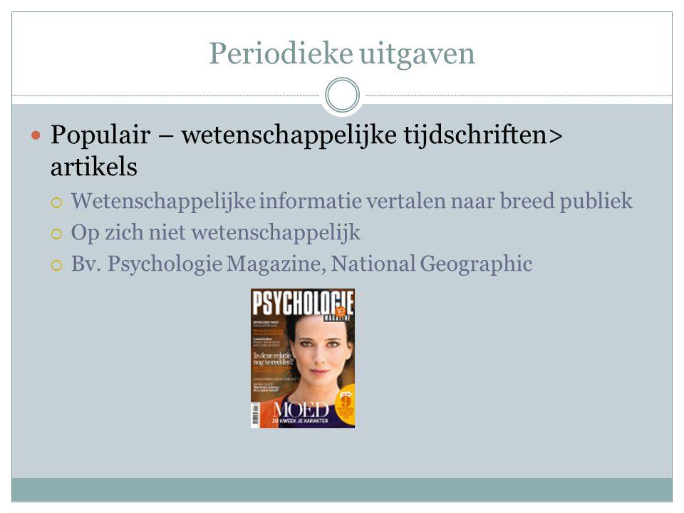 Periodieke uitgaven Populair – wetenschappelijke tijdschriften> artikels  Wetenschappelijke informatie vertalen naar breed publiek  Op zich niet wetenschappelijk  Bv.