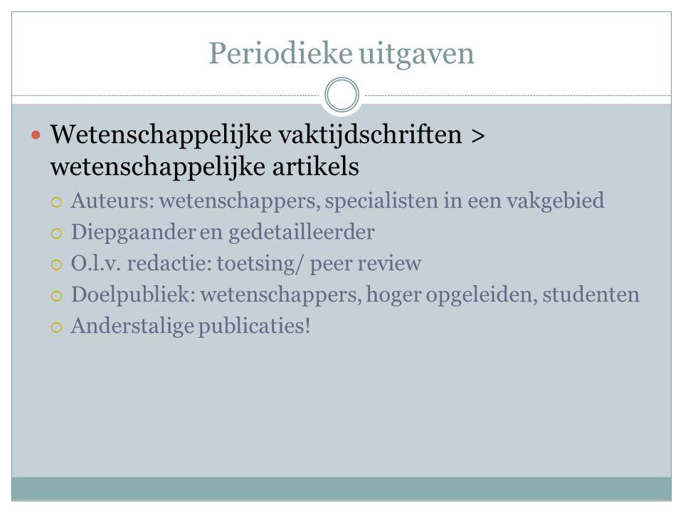 Periodieke uitgaven Wetenschappelijke vaktijdschriften > wetenschappelijke artikels  Auteurs: wetenschappers, specialisten in een vakgebied  Diepgaander en gedetailleerder  O.l.v.