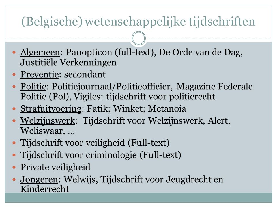 (Belgische) wetenschappelijke tijdschriften Algemeen: Panopticon (full-text), De Orde van de Dag, Justitiële Verkenningen Preventie: secondant Politie: Politiejournaal/Politieofficier, Magazine Federale Politie (Pol), Vigiles: tijdschrift voor politierecht Strafuitvoering: Fatik; Winket; Metanoia Welzijnswerk: Tijdschrift voor Welzijnswerk, Alert, Weliswaar, … Tijdschrift voor veiligheid (Full-text) Tijdschrift voor criminologie (Full-text) Private veiligheid Jongeren: Welwijs, Tijdschrift voor Jeugdrecht en Kinderrecht