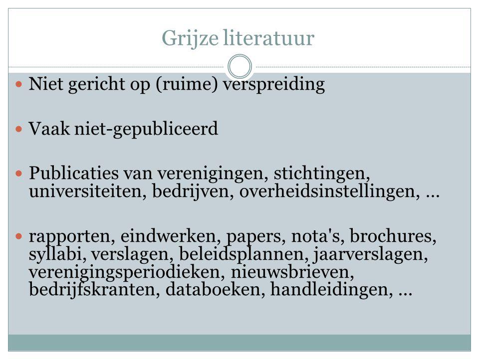 Grijze literatuur Niet gericht op (ruime) verspreiding Vaak niet-gepubliceerd Publicaties van verenigingen, stichtingen, universiteiten, bedrijven, ov