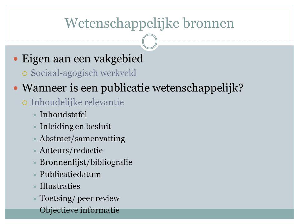 Wetenschappelijke bronnen Eigen aan een vakgebied  Sociaal-agogisch werkveld Wanneer is een publicatie wetenschappelijk?  Inhoudelijke relevantie 