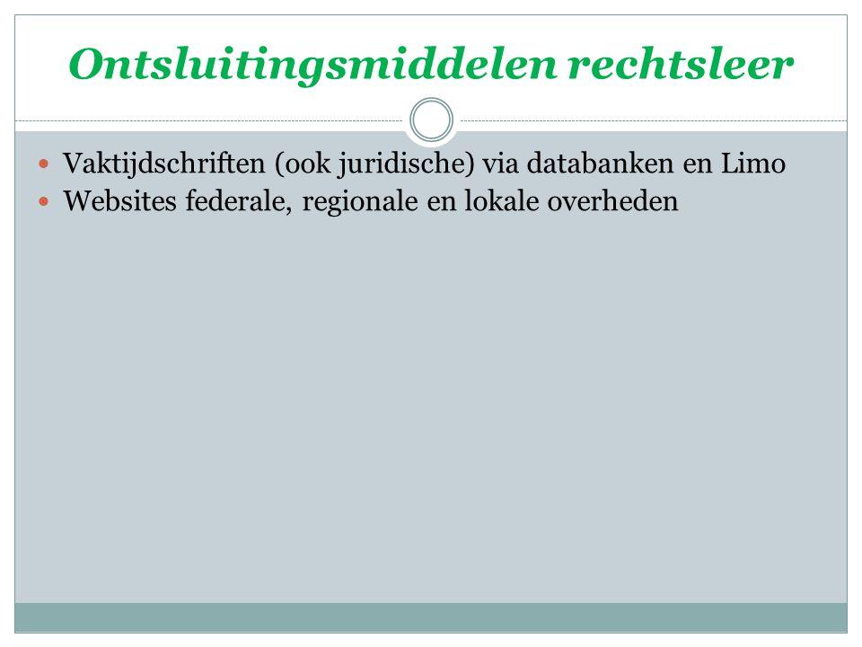 Ontsluitingsmiddelen rechtsleer Vaktijdschriften (ook juridische) via databanken en Limo Websites federale, regionale en lokale overheden