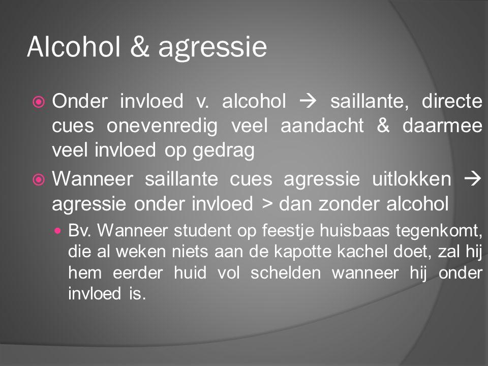 Alcohol & agressie  Onder invloed v. alcohol  saillante, directe cues onevenredig veel aandacht & daarmee veel invloed op gedrag  Wanneer saillante