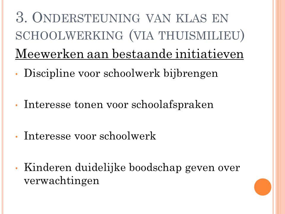 3. O NDERSTEUNING VAN KLAS EN SCHOOLWERKING ( VIA THUISMILIEU ) Discipline voor schoolwerk bijbrengen Interesse tonen voor schoolafspraken Interesse v