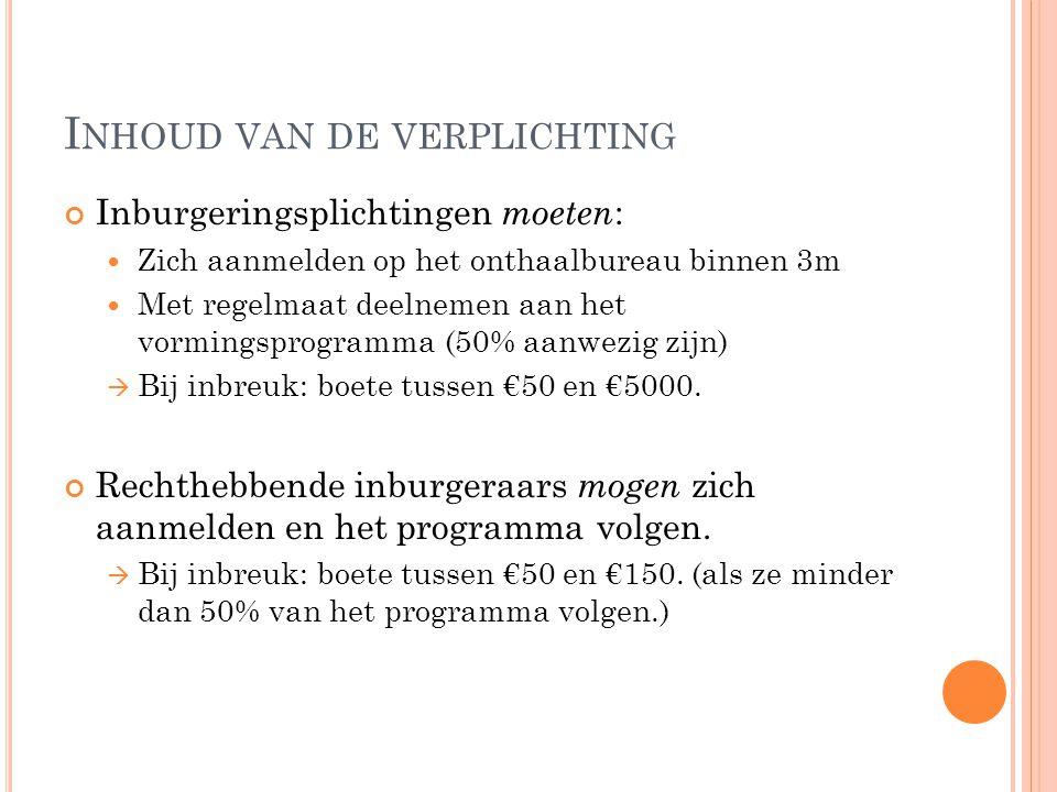 I NHOUD VAN DE VERPLICHTING Inburgeringsplichtingen moeten : Zich aanmelden op het onthaalbureau binnen 3m Met regelmaat deelnemen aan het vormingsprogramma (50% aanwezig zijn)  Bij inbreuk: boete tussen €50 en €5000.
