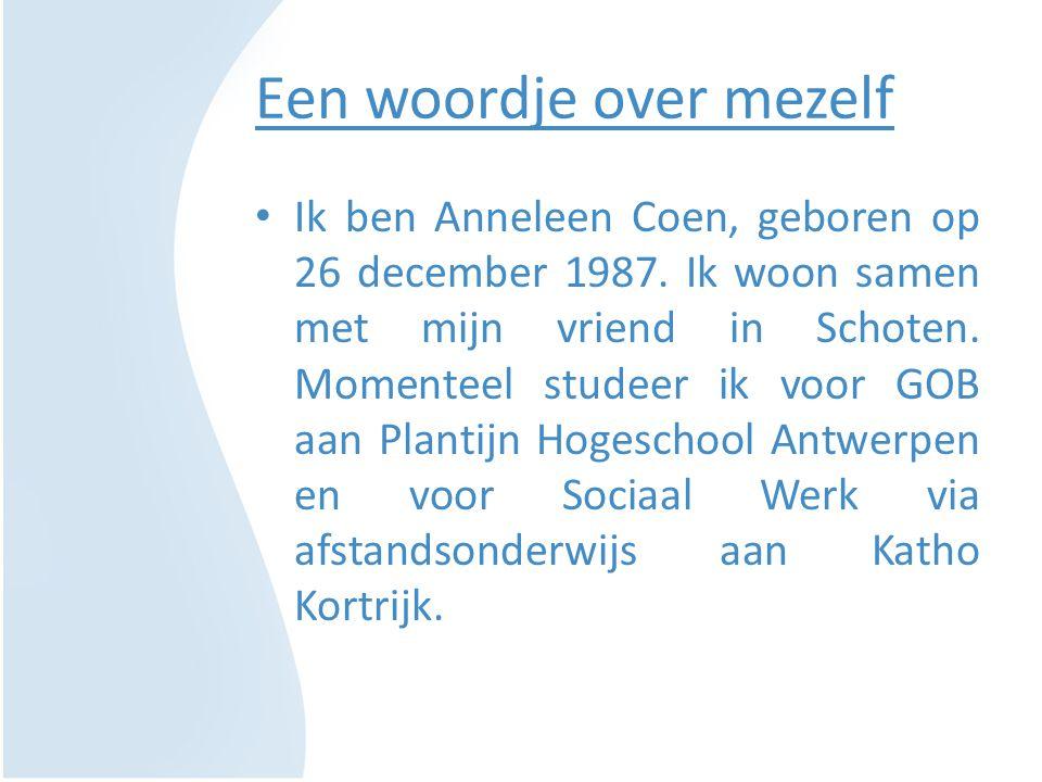 Een woordje over mezelf Ik ben Anneleen Coen, geboren op 26 december 1987. Ik woon samen met mijn vriend in Schoten. Momenteel studeer ik voor GOB aan