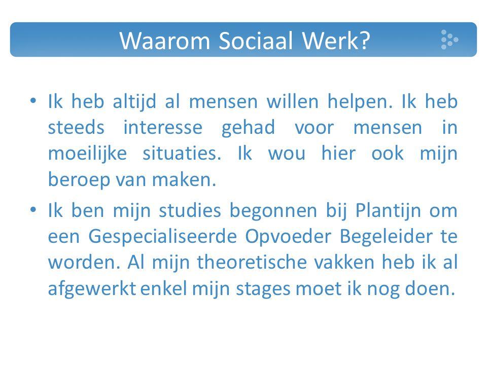 Waarom Sociaal Werk? Ik heb altijd al mensen willen helpen. Ik heb steeds interesse gehad voor mensen in moeilijke situaties. Ik wou hier ook mijn ber