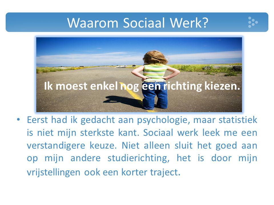 Waarom Sociaal Werk? Ik moest enkel nog een richting kiezen. Eerst had ik gedacht aan psychologie, maar statistiek is niet mijn sterkste kant. Sociaal