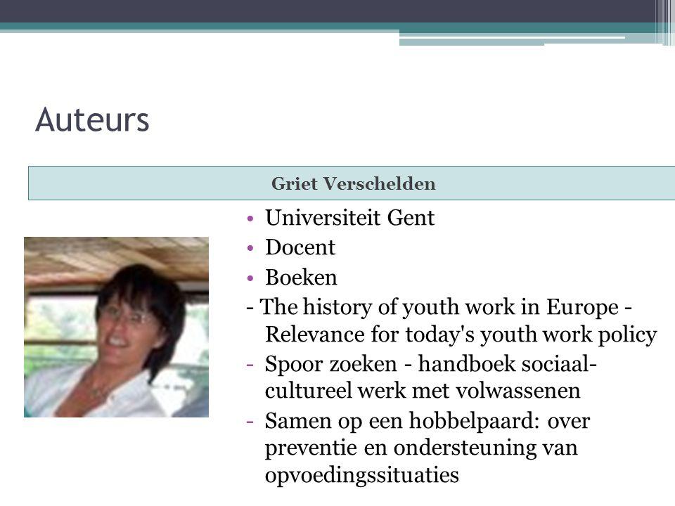 Auteurs Griet Verschelden Universiteit Gent Docent Boeken - The history of youth work in Europe - Relevance for today s youth work policy -Spoor zoeken - handboek sociaal- cultureel werk met volwassenen -Samen op een hobbelpaard: over preventie en ondersteuning van opvoedingssituaties