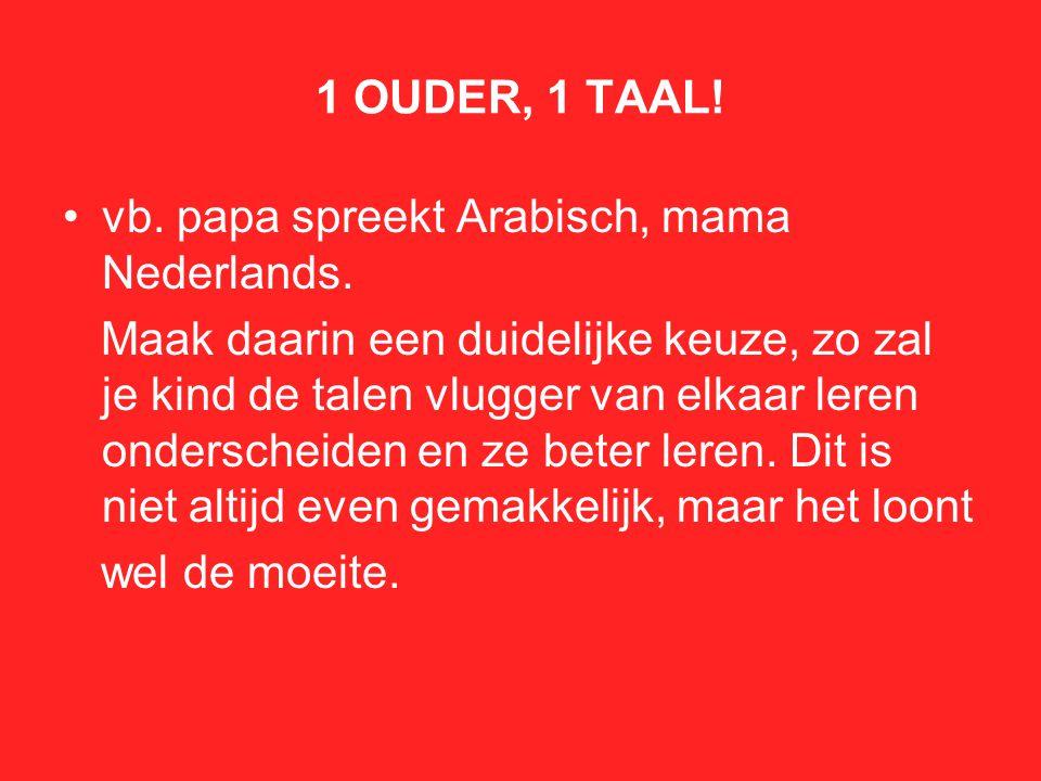 1 OUDER, 1 TAAL! vb. papa spreekt Arabisch, mama Nederlands. Maak daarin een duidelijke keuze, zo zal je kind de talen vlugger van elkaar leren onders