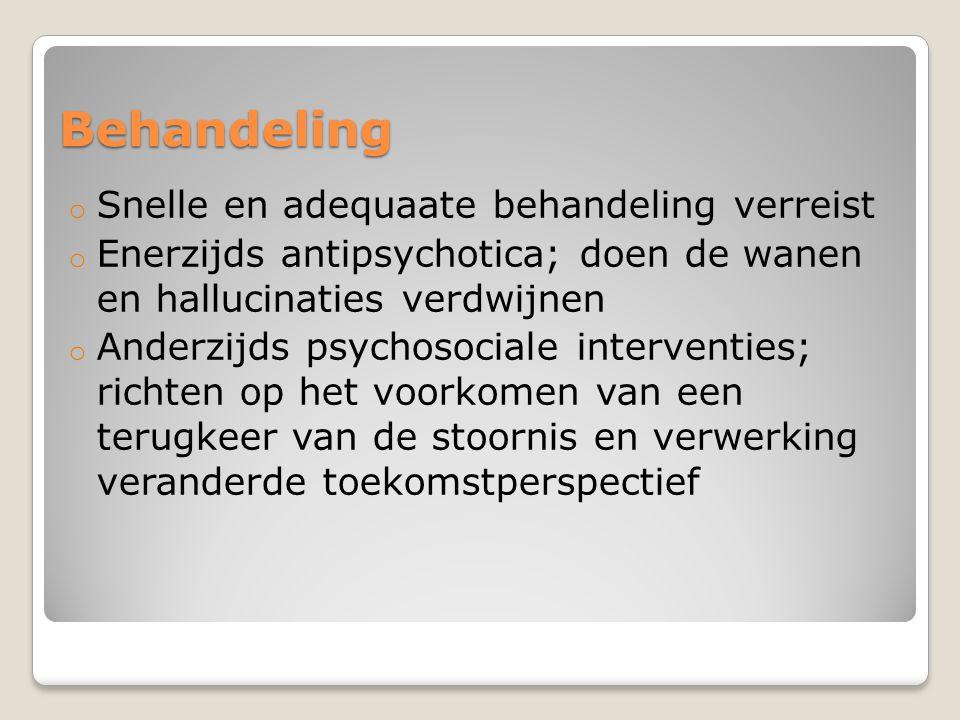 Behandeling o Snelle en adequaate behandeling verreist o Enerzijds antipsychotica; doen de wanen en hallucinaties verdwijnen o Anderzijds psychosocial