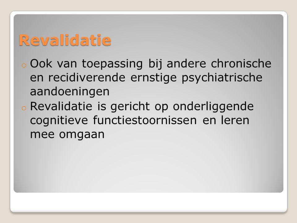 Revalidatie o Ook van toepassing bij andere chronische en recidiverende ernstige psychiatrische aandoeningen o Revalidatie is gericht op onderliggende