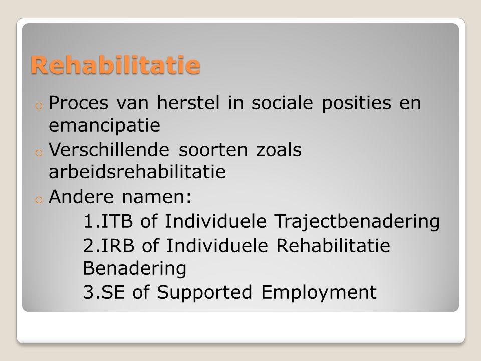 Rehabilitatie o Proces van herstel in sociale posities en emancipatie o Verschillende soorten zoals arbeidsrehabilitatie o Andere namen: 1.ITB of Indi
