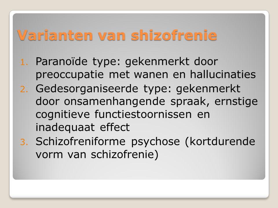 Varianten van shizofrenie 1. Paranoïde type: gekenmerkt door preoccupatie met wanen en hallucinaties 2. Gedesorganiseerde type: gekenmerkt door onsame
