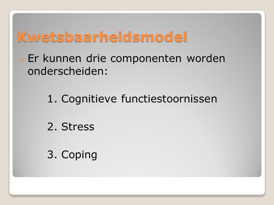 Kwetsbaarheidsmodel o Er kunnen drie componenten worden onderscheiden: 1. Cognitieve functiestoornissen 2. Stress 3. Coping