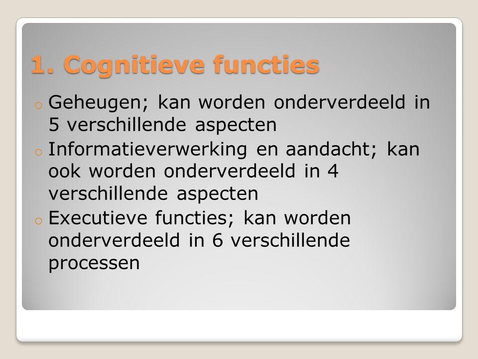 1. Cognitieve functies o Geheugen; kan worden onderverdeeld in 5 verschillende aspecten o Informatieverwerking en aandacht; kan ook worden onderverdee