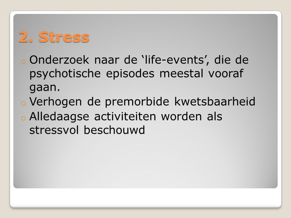 2. Stress o Onderzoek naar de 'life-events', die de psychotische episodes meestal vooraf gaan. o Verhogen de premorbide kwetsbaarheid o Alledaagse act