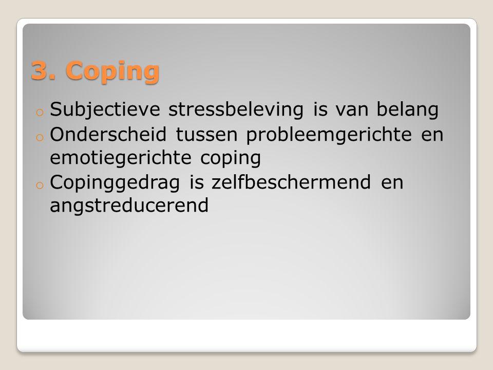 3. Coping o Subjectieve stressbeleving is van belang o Onderscheid tussen probleemgerichte en emotiegerichte coping o Copinggedrag is zelfbeschermend