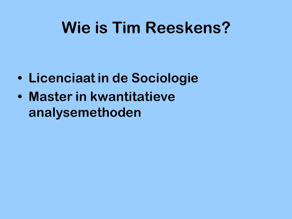 Wie is Tim Reeskens? Licenciaat in de Sociologie Master in kwantitatieve analysemethoden